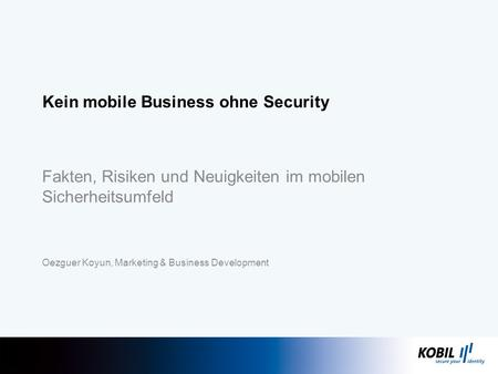 Fakten, Risiken und Neuigkeiten im mobilen Sicherheitsumfeld Oezguer Koyun, Marketing & Business Development Kein mobile Business ohne Security.