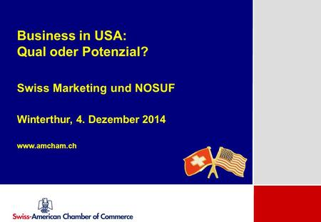Business in USA: Qual oder Potenzial? Swiss Marketing und NOSUF Winterthur, 4. Dezember 2014 www.amcham.ch.