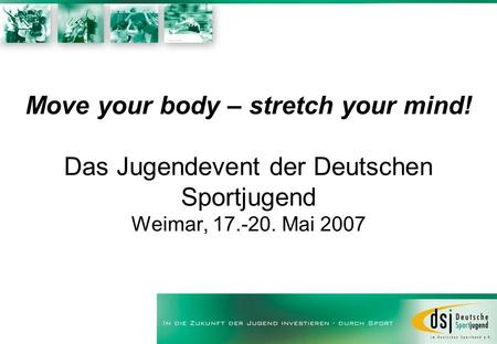 Move your body – stretch your mind! Das Jugendevent der Deutschen Sportjugend Weimar, 17.-20. Mai 2007.