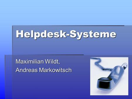 Helpdesk-Systeme Maximilian Wildt, Andreas Markowitsch.