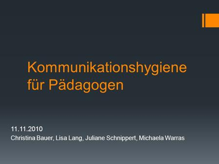 Kommunikationshygiene für Pädagogen 11.11.2010 Christina Bauer, Lisa Lang, Juliane Schnippert, Michaela Warras.