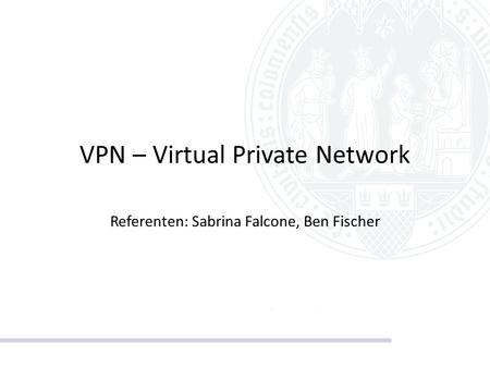VPN – Virtual Private Network Referenten: Sabrina Falcone, Ben Fischer.