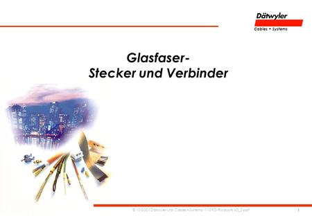 Cables + Systems © 10/2001 Dätwyler Ltd. Cables+Systems -115 FO-Products V0_0.ppt 1 Glasfaser- Stecker und Verbinder.