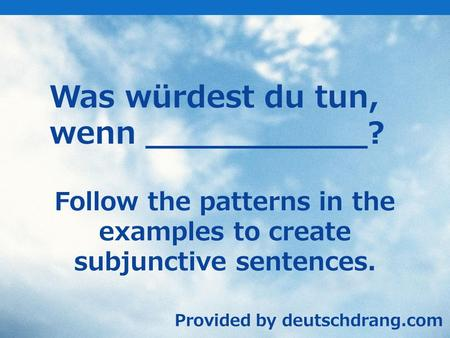 Was würdest du tun, wenn ___________? Follow the patterns in the examples to create subjunctive sentences. Provided by deutschdrang.com.