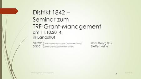 1 Distrikt 1842 – Seminar zum TRF-Grant-Management am 11.10.2014 in Landshut DRFCC ( Distrikt Rotary Foundation Committee Chair ) Hans Georg Fick DGSC.