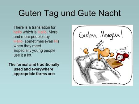 Guten Tag und Gute Nacht There is a translation for hello which is Hallo. More and more people say Hallo (sometimes even Hi) when they meet. Especially.
