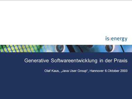 "Generative Softwareentwicklung in der Praxis Olaf Kaus, ""Java User Group"", Hannover 6.Oktober 2003."