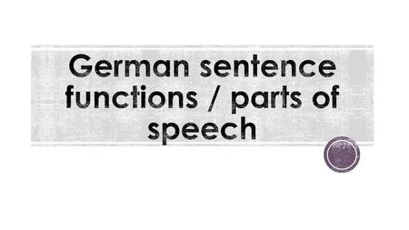  Every part in a sentence has a grammatical function. Some common functions are: - Subject - Verb - Direct object / accusative object - Indirect object.