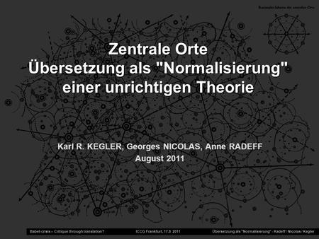 Karl R. KEGLER, Georges NICOLAS, Anne RADEFF August 2011 Babel-crisis – Critique through translation? ICCG Frankfurt, 17.8 2011 Übersetzung als Normalisierung