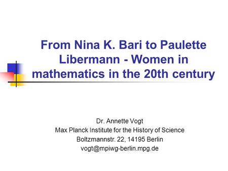 From Nina K. Bari to Paulette Libermann - Women in mathematics in the 20th century Dr. Annette Vogt Max Planck Institute for the History of Science Boltzmannstr.