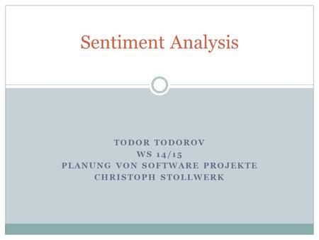 TODOR TODOROV WS 14/15 PLANUNG VON SOFTWARE PROJEKTE CHRISTOPH STOLLWERK Sentiment Analysis.