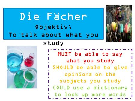 Die Fächer Objektiv; To talk about what you study MUST be able to say what you study SHOULD be able to give opinions on the subjects you study COULD use.