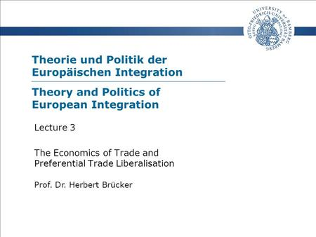 Theorie und Politik der Europäischen Integration Prof. Dr. Herbert Brücker Lecture 3 The Economics of Trade and Preferential Trade Liberalisation Theory.
