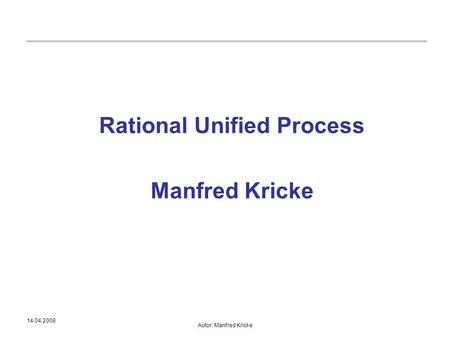 14.04.2008 Autor: Manfred Kricke Rational Unified Process Manfred Kricke.