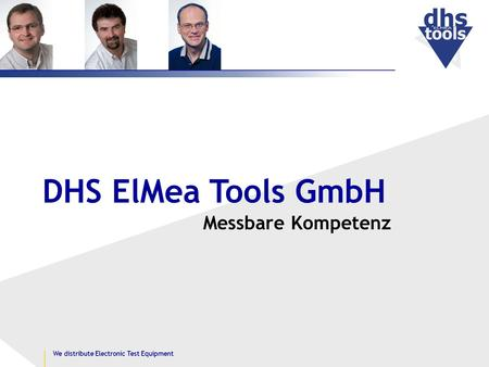 Messbare Kompetenz DHS ElMea Tools GmbH We distribute Electronic Test Equipment.