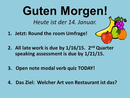 Guten Morgen! Heute ist der 14. Januar. 1.Jetzt: Round the room Umfrage! 2.All late work is due by 1/16/15. 2 nd Quarter speaking assessment is due by.