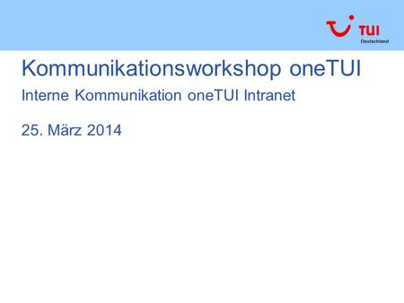 Deutschland Kommunikationsworkshop oneTUI Interne Kommunikation oneTUI Intranet 25. März 2014.