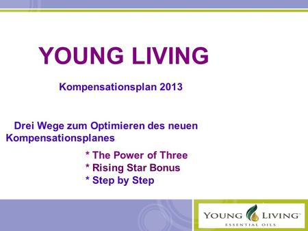 YOUNG LIVING Kompensationsplan 2013 Drei Wege zum Optimieren des neuen Kompensationsplanes : * The Power of Three * Rising Star Bonus * Step by Step.