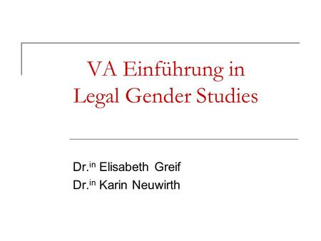 VA Einführung in Legal Gender Studies Dr. in Elisabeth Greif Dr. in Karin Neuwirth.