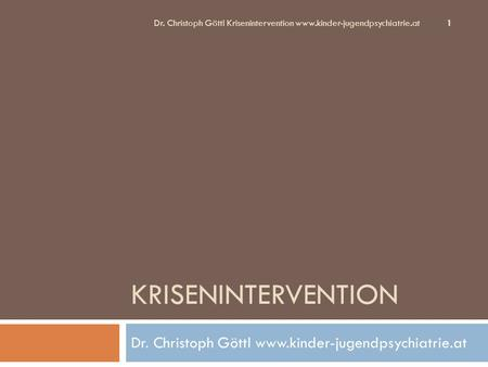 KRISENINTERVENTION Dr. Christoph Göttl www.kinder-jugendpsychiatrie.at Dr. Christoph Göttl Krisenintervention www.kinder-jugendpsychiatrie.at 1.