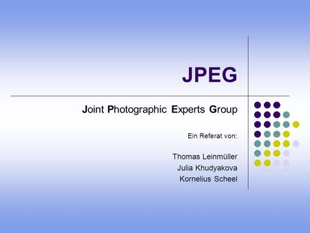 JPEG Joint Photographic Experts Group Ein Referat von: Thomas Leinmüller Julia Khudyakova Kornelius Scheel.