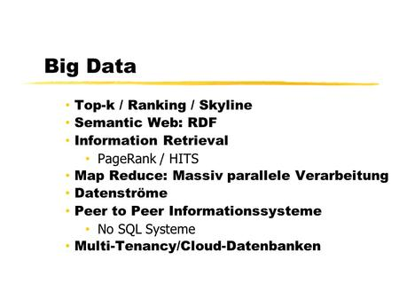 Big Data Top-k / Ranking / Skyline Semantic Web: RDF Information Retrieval PageRank / HITS Map Reduce: Massiv parallele Verarbeitung Datenströme Peer to.