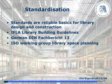 23 von 23 Olaf Eigenbrodt 10/08 Standardisation Standards are reliable basics for library design and construction IFLA Library Building Guidelines German.