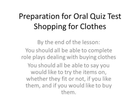 Preparation for Oral Quiz Test Shopping for Clothes By the end of the lesson: You should all be able to complete role plays dealing with buying clothes.