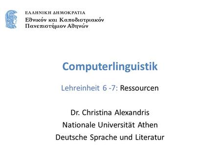 Computerlinguistik Lehreinheit 6 -7: Ressourcen Dr. Christina Alexandris Nationale Universität Athen Deutsche Sprache und Literatur.