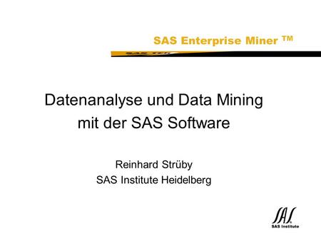 SAS Technical Expertise and Know-how ® Datenanalyse und Data Mining mit der SAS Software Reinhard Strüby SAS Institute Heidelberg SAS Enterprise Miner.