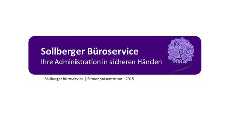 Sollberger Büroservice Ihre Administration in sicheren Händen Sollberger Büroservice | Firmenpräsentation | 2015.