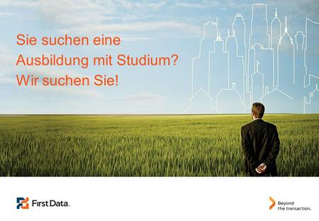 1 © 2013 First Data Corporation. All Rights Reserved. © Copyright 2013 | First Data Corporation Sie suchen eine Ausbildung mit Studium? Wir suchen Sie!