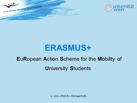 O. Univ.-Prof. Dr. Michael Kolb ERASMUS+ EuRopean Action Scheme for the Mobility of University Students.
