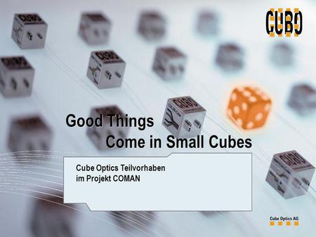 Page 1 Good Things Come in Small Cubes Cube Optics Teilvorhaben im Projekt COMAN Good Things Come in Small Cubes.