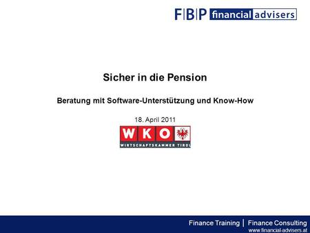 Finance Training │ Finance Consulting www.financial-advisers.at Sicher in die Pension Beratung mit Software-Unterstützung und Know-How 18. April 2011.