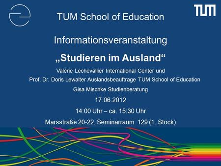 "TUM School of Education Informationsveranstaltung ""Studieren im Ausland"" Valérie Lechevallier International Center und Prof. Dr. Doris Lewalter Auslandsbeauftrage."