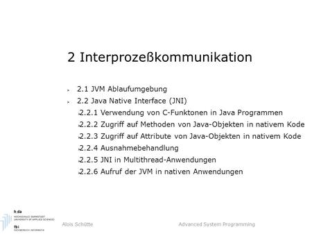 Alois Schütte Advanced System Programming 2 Interprozeßkommunikation  2.1 JVM Ablaufumgebung  2.2 Java Native Interface (JNI)  2.2.1 Verwendung von.