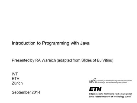 Introduction to Programming with Java Presented by RA Waraich (adapted from Slides of BJ Vitins) IVT ETH Zürich September 2014.