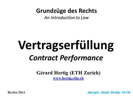 Vertragserfüllung Contract Performance Grundzüge des Rechts An Introduction to Law Herbst 2014 'Skript': Dieth 54-65, 73-76 Gérard Hertig (ETH Zurich)