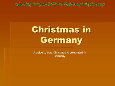 Christmas in Germany A guide to how Christmas is celebrated in Germany.