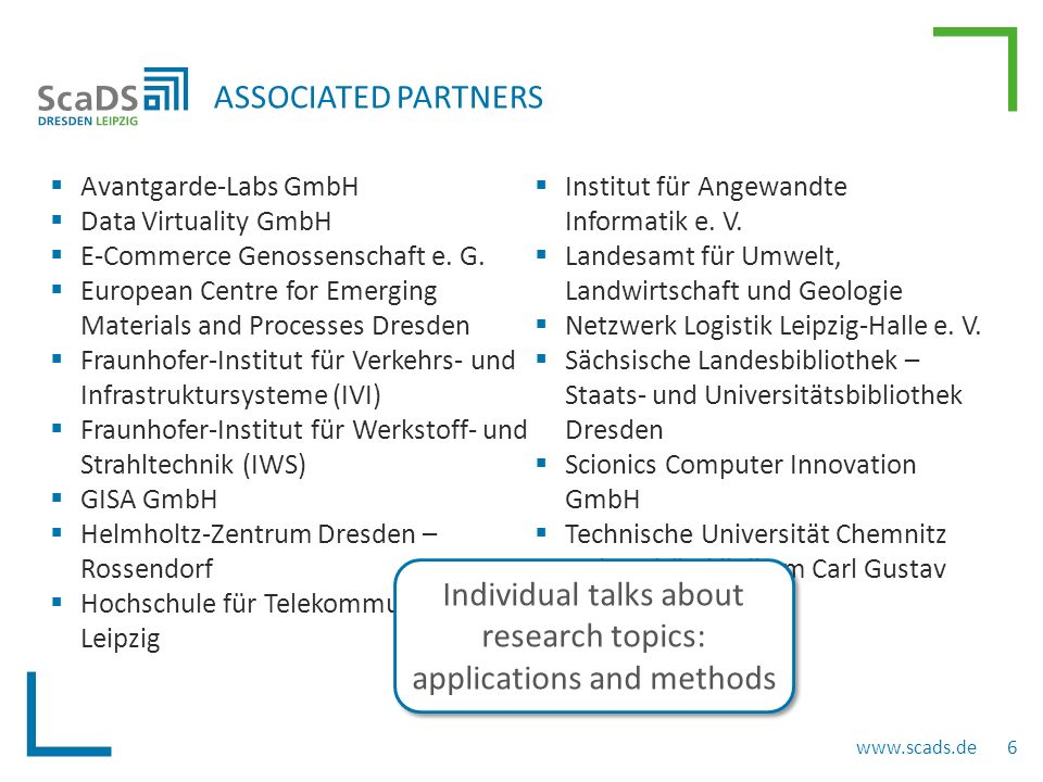  More research groups involved  Further application domains and methodic topics BROAD RANGE OF BIG DATA TOPICS www.scads.de 7 Particle Physics  Long-running and large-scale simulations  Mid-term and long-term storage of ATLAS data  Analysis of large text corpora  Networking with non-university parties (e.g.