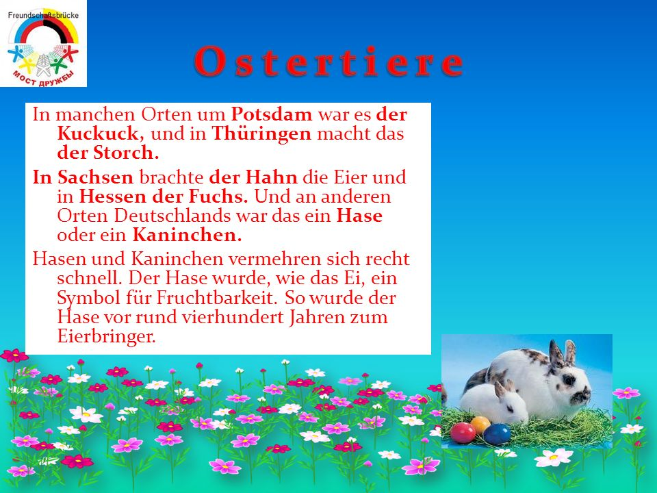 – Ostern ist das älteste Fest, die Herkunft ist gleich; – Man besucht einen Kirchendienst; – Da Ostern ein vom Mondwechsel abhängiges Fest ist, findet es jedes Jahr an einem anderen Tag im April statt; – Das Ei ist ein Symbol des Lebens und der Fruchtbarkeit; – Ostersymbole sind auch ein Osterfeuer, heiliges Wasser, Kerzen; – Den Freunden und Verwandten macht man einen Besuch; – Zum Fest gibt es immer Geschenke: Eier, Süssigkeiten, Osterkuchen; – Die Eier werden bemalt und geschenkt; – Man macht Eier aus Holz und Porzellan;der mit dem Osterfest v E – Es gibt verschiedenen Folklore, der mit dem Osterfest verbundet; – Es gibt Osterspiele.