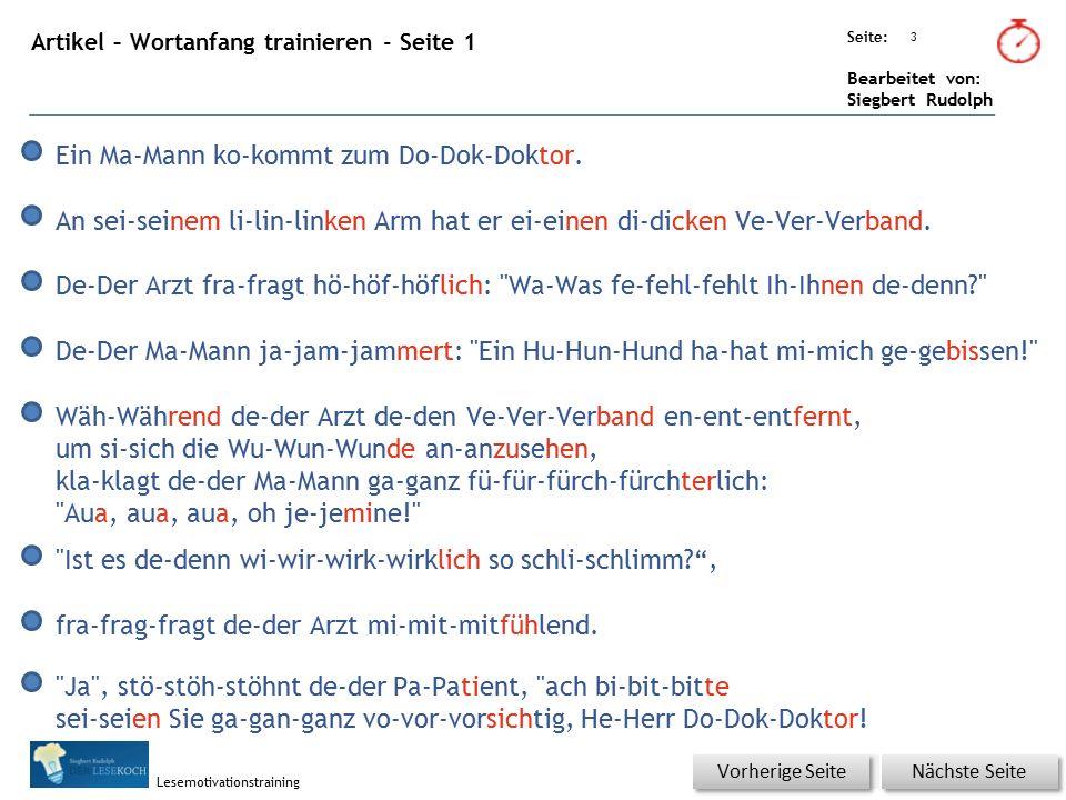 Übungsart: Seite: Bearbeitet von: Siegbert Rudolph Lesemotivationstraining 4 Artikel – Wortanfang trainieren - Seite 2 Nächste Seite Vorherige Seite Die Schme-Schmer-Schmerzen si-sind fu-fur-furch-furcht-furchtbar. En-End-Endlich ist de-der Ve-Ver-Verband ab-abgewickelt.