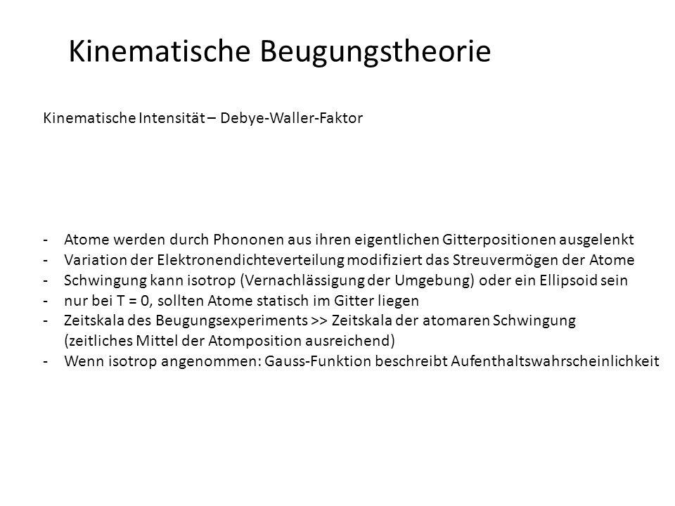 Kinematische Beugungstheorie Kinematische Intensität – Debye-Waller-Faktor -Debye-Waller-Faktor: Fourier-Transformation der Wahrscheinlichkeit den Schwerpunkt eines schwingenden Atoms an einem bestimmten Ort anzutreffen (quadr.