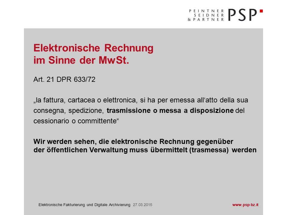 www.psp-bz.itElektronische Fakturierung und Digitale Archivierung 27.03.2015 Prozess: 1.Lieferant übermittelt die elektronische Rechnung an Kunden 2.Kunde ist frei ob er die elektronische Rechnung akzeptiert oder nicht 3.Für den Aussteller der Rechnung ist die Rechnung elektronisch 4.Achtung für den Aussteller Pflicht zur elektronischen Archivierung (sofern die Rechnung authentisch ist, nicht änderbar und jederzeit im Sinne der EU-Richtlinie Nr.