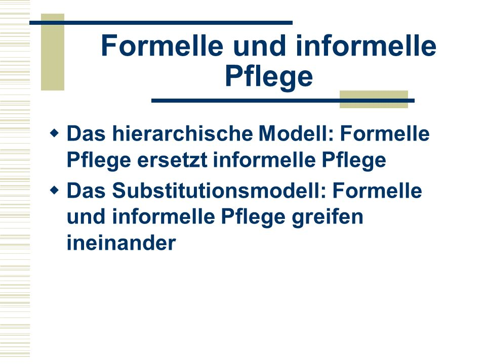 Formelle und informelle Pflege  Wahrnehmung der informellen Pflege: Angehörige als Ressourcen Angehörige als Co-Arbeiter Angehörige als Co-Klienten Angehörige im Mittelpunkt der Versorgung (Twigg/Atkin 1994)