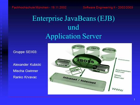 1 Fachhochschule München - 19.11.2002 Software Engineering II - 2002/2003 Enterprise JavaBeans (EJB) und Application Server Gruppe SEII03: Alexander Kubicki.