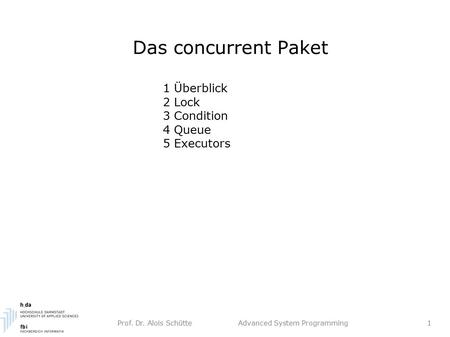 Prof. Dr. Alois Schütte Advanced System Programming 1 Das concurrent Paket 1 Überblick 2 Lock 3 Condition 4 Queue 5 Executors.