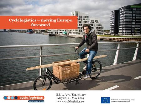 Cyclelogistics – moving Europe foreward IEE/10/277/SI2.589419 May 2011 – May 2014 www.cyclelogistics.eu.