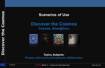 1 von 22 ViS:AT BMUKK, IT – Systeme für Unterrichtszwecke 08/11 EZ, CR Discover the Cosmos Scenarios of Use Discover the Cosmos Cosmos, Topics,